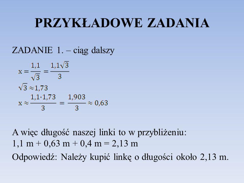 PRZYKŁADOWE ZADANIA ZADANIE 1. – ciąg dalszy A więc długość naszej linki to w przybliżeniu: 1,1 m + 0,63 m + 0,4 m = 2,13 m Odpowiedź: Należy kupić li