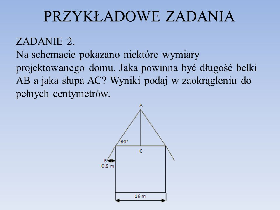 PRZYKŁADOWE ZADANIA ZADANIE 2. Na schemacie pokazano niektóre wymiary projektowanego domu. Jaka powinna być długość belki AB a jaka słupa AC? Wyniki p