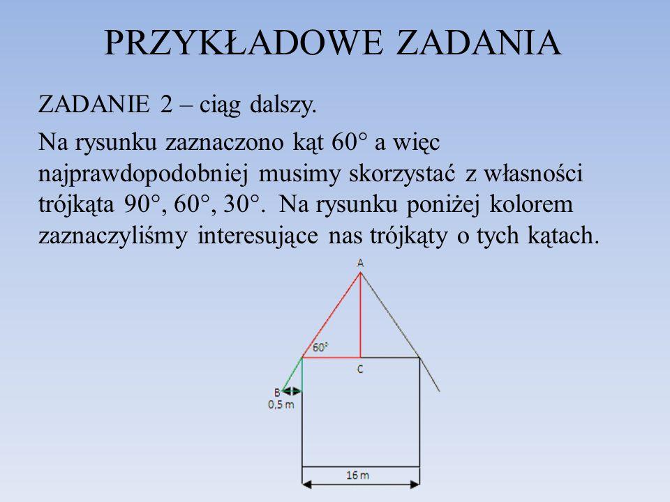 PRZYKŁADOWE ZADANIA ZADANIE 2 – ciąg dalszy. Na rysunku zaznaczono kąt 60° a więc najprawdopodobniej musimy skorzystać z własności trójkąta 90°, 60°,