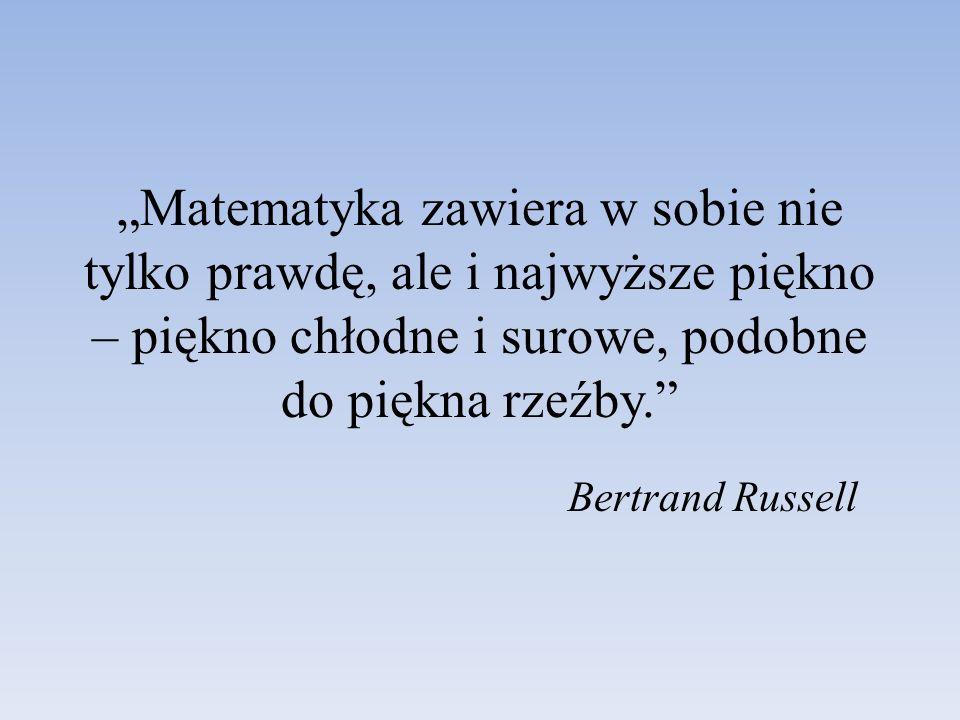 Matematyka zawiera w sobie nie tylko prawdę, ale i najwyższe piękno – piękno chłodne i surowe, podobne do piękna rzeźby. Bertrand Russell