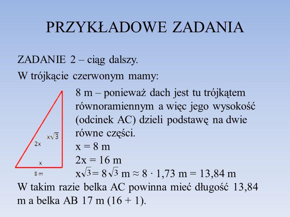 PRZYKŁADOWE ZADANIA ZADANIE 2 – ciąg dalszy. W trójkącie czerwonym mamy: 8 m – ponieważ dach jest tu trójkątem równoramiennym a więc jego wysokość (od