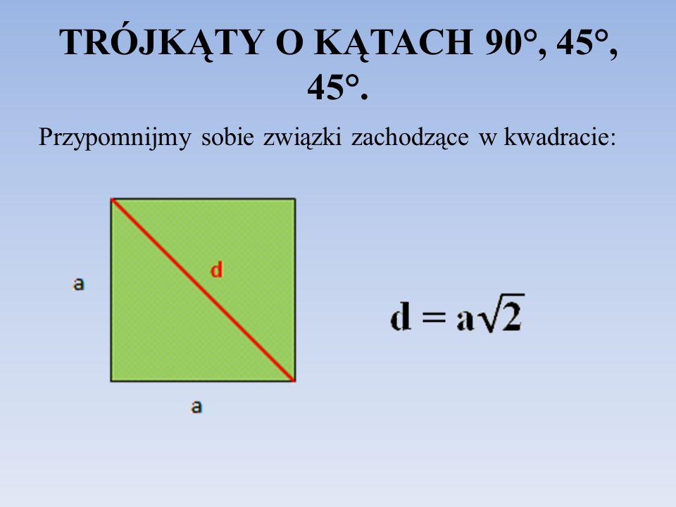 TRÓJKĄTY O KĄTACH 90°, 45°, 45°. Przypomnijmy sobie związki zachodzące w kwadracie: