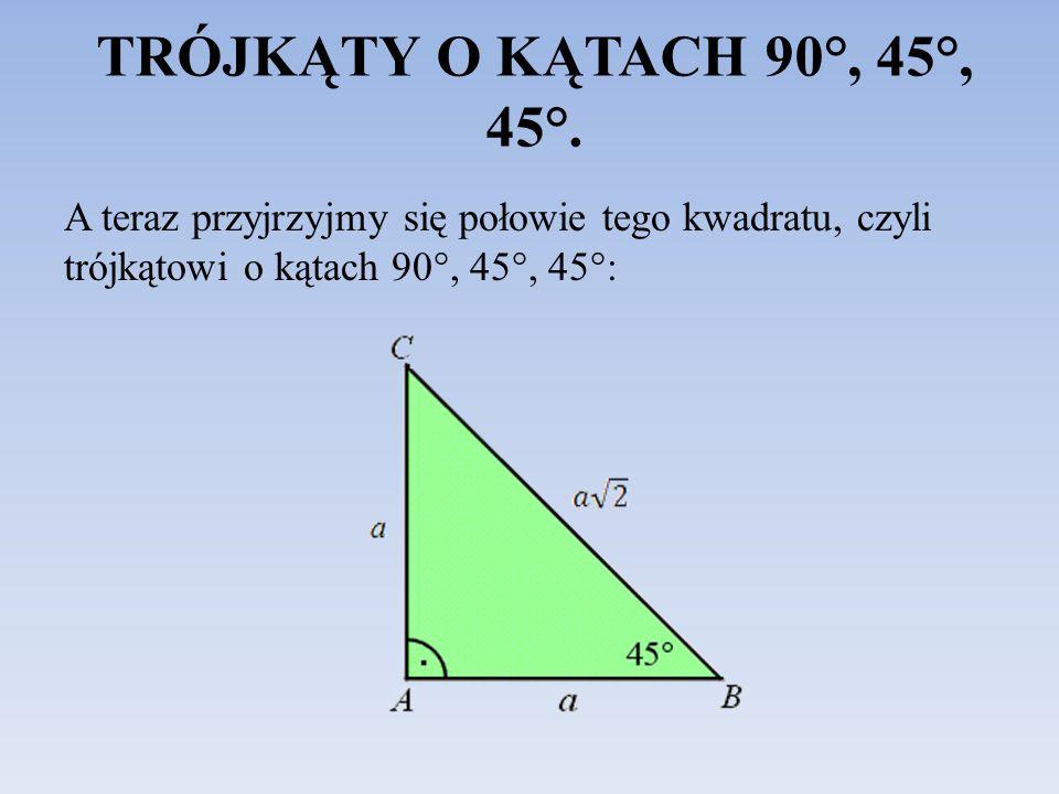TRÓJKĄTY O KĄTACH 90°, 45°, 45°. A teraz przyjrzyjmy się połowie tego kwadratu, czyli trójkątowi o kątach 90°, 45°, 45°: