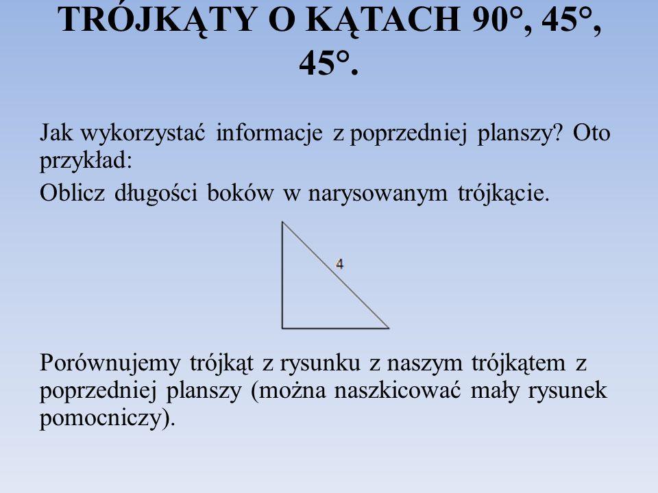 TRÓJKĄTY O KĄTACH 90°, 45°, 45°. Jak wykorzystać informacje z poprzedniej planszy? Oto przykład: Oblicz długości boków w narysowanym trójkącie. Porówn