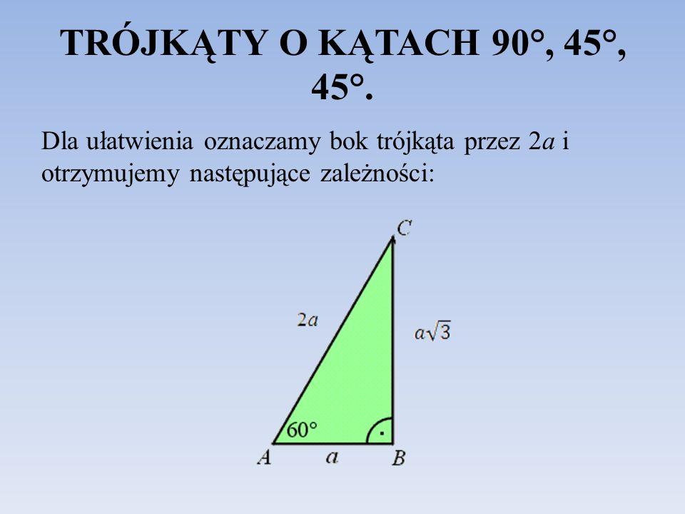 TRÓJKĄTY O KĄTACH 90°, 45°, 45°. Dla ułatwienia oznaczamy bok trójkąta przez 2a i otrzymujemy następujące zależności: