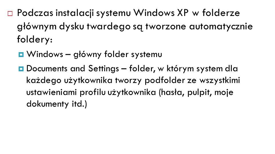 Podczas instalacji systemu Windows XP w folderze głównym dysku twardego są tworzone automatycznie foldery: Windows – główny folder systemu Documents a