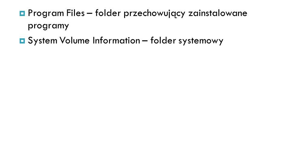 Program Files – folder przechowujący zainstalowane programy System Volume Information – folder systemowy