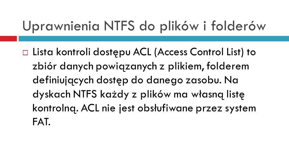 Uprawnienia NTFS i listy kontroli dostępu ACL duża liczba rodzaji i szczegółowości uprawnień uprawnienia można nadawać i odbierać uprawnienia do danego obiektu mogą być przypisywane wielu użytkownikom lub grupom i każda z nich może mieć inne prawa