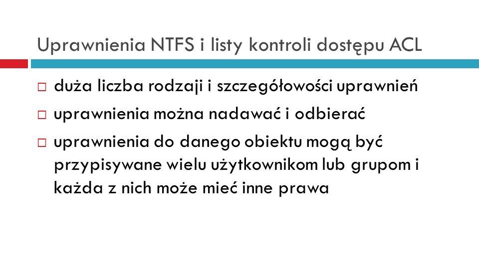 Uprawnienia NTFS i listy kontroli dostępu ACL duża liczba rodzaji i szczegółowości uprawnień uprawnienia można nadawać i odbierać uprawnienia do daneg
