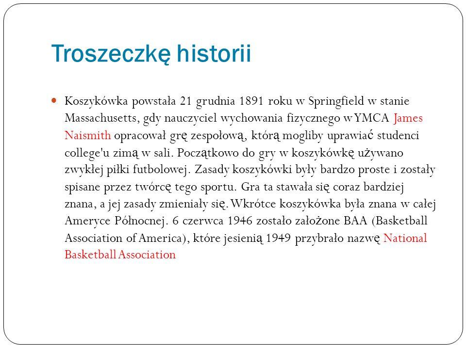 Troszeczkę historii Koszykówka powstała 21 grudnia 1891 roku w Springfield w stanie Massachusetts, gdy nauczyciel wychowania fizycznego w YMCA James N