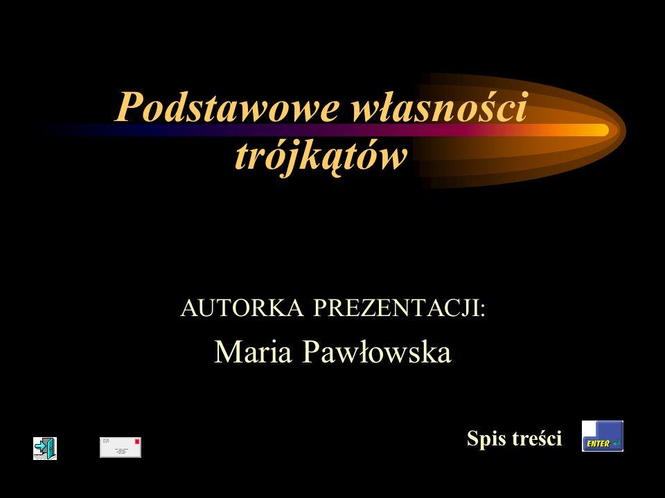 Podstawowe własności trójkątów AUTORKA PREZENTACJI: Maria Pawłowska Spis treści