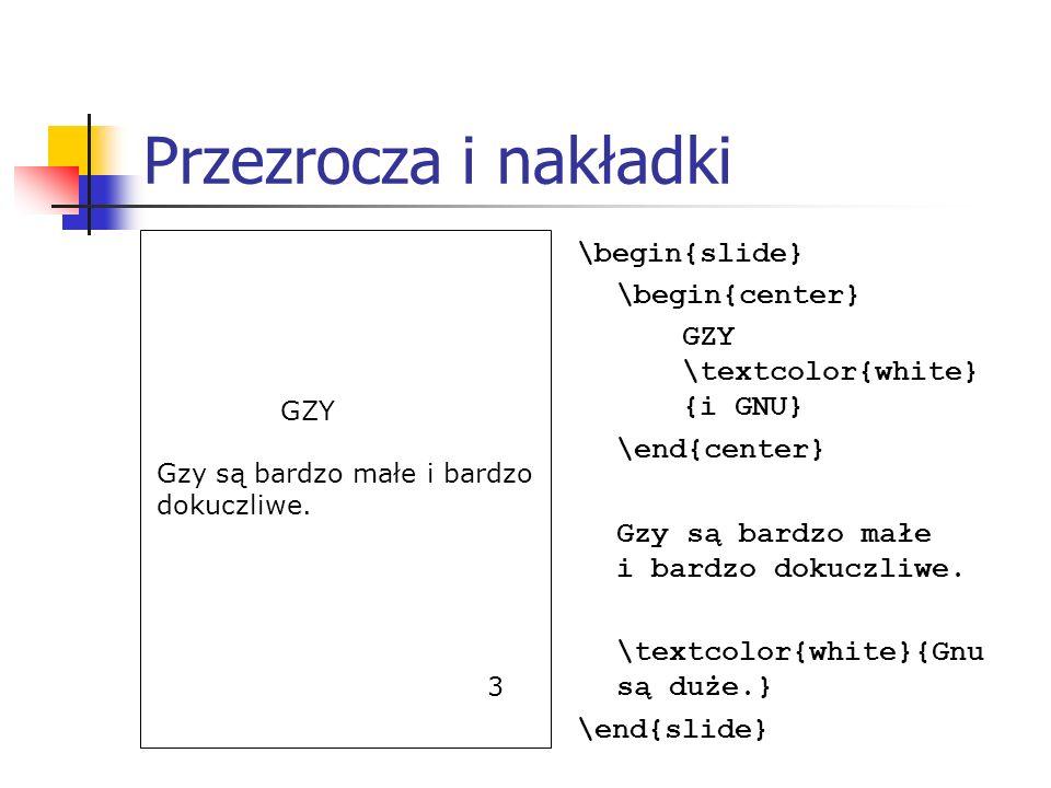 Przezrocza i nakładki \begin{slide} \begin{center} GZY \textcolor{white} {i GNU} \end{center} Gzy są bardzo małe i bardzo dokuczliwe. \textcolor{white