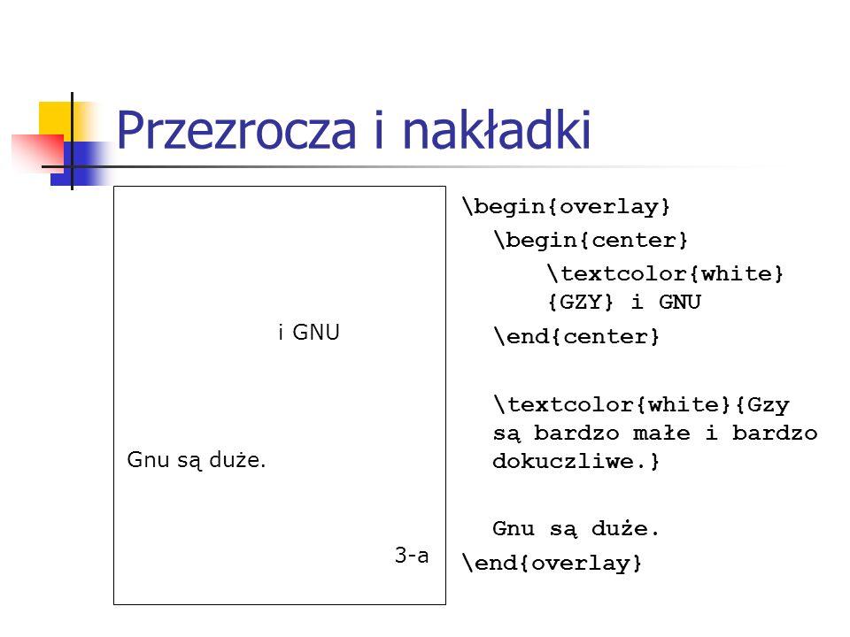 Przezrocza i nakładki \begin{overlay} \begin{center} \textcolor{white} {GZY} i GNU \end{center} \textcolor{white}{Gzy są bardzo małe i bardzo dokuczli
