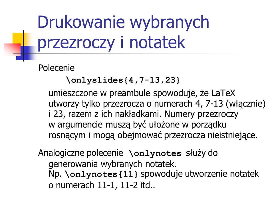 Drukowanie wybranych przezroczy i notatek Polecenie \onlyslides{4,7-13,23} umieszczone w preambule spowoduje, że LaTeX utworzy tylko przezrocza o nume