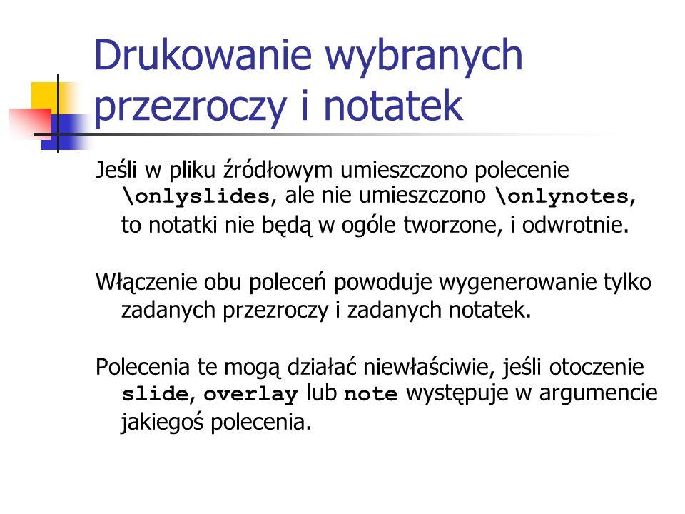 Drukowanie wybranych przezroczy i notatek Jeśli w pliku źródłowym umieszczono polecenie \onlyslides, ale nie umieszczono \onlynotes, to notatki nie bę