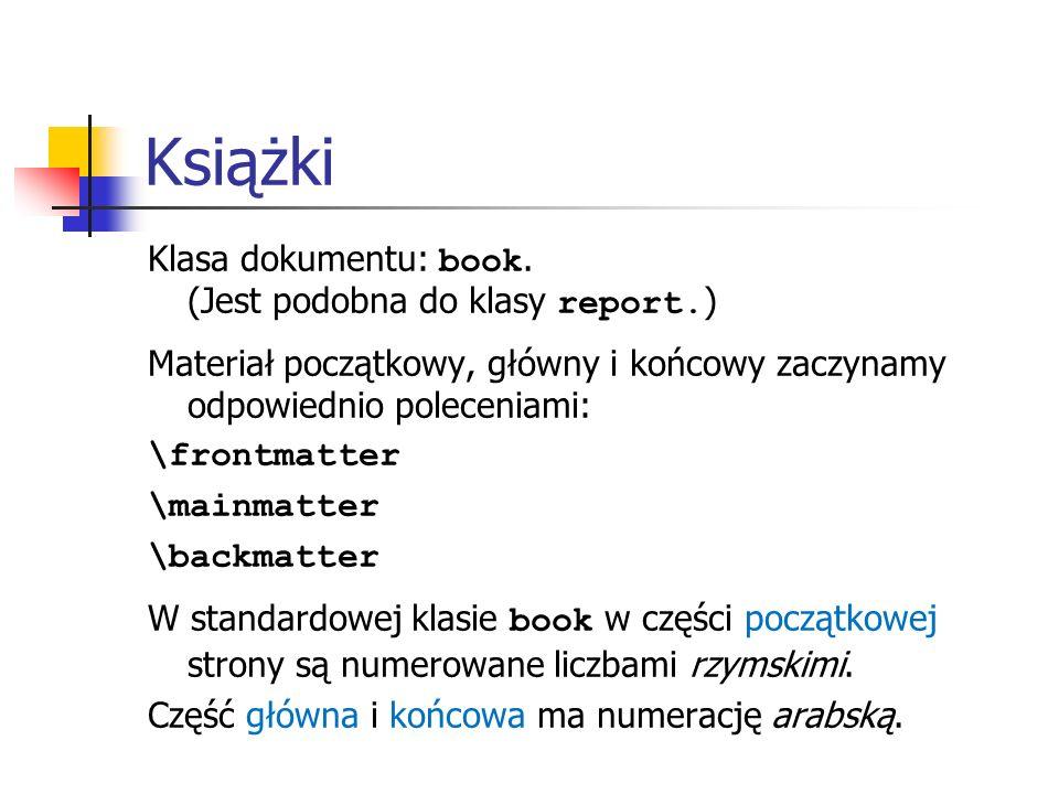 Książki Klasa dokumentu: book. (Jest podobna do klasy report. ) Materiał początkowy, główny i końcowy zaczynamy odpowiednio poleceniami: \frontmatter