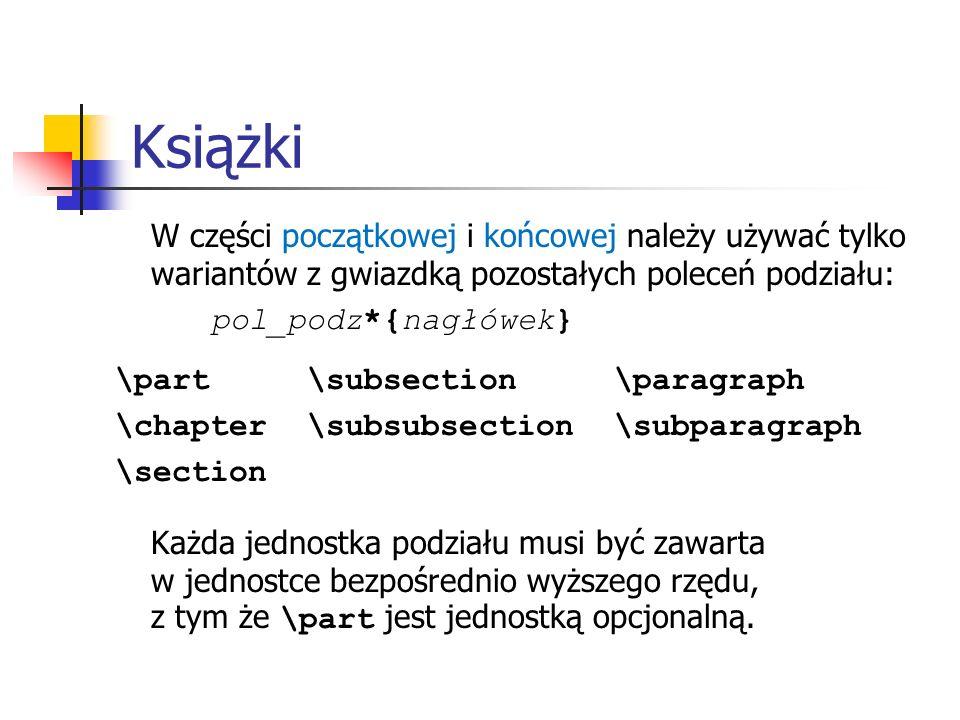 Książki W części początkowej i końcowej należy używać tylko wariantów z gwiazdką pozostałych poleceń podziału: pol_podz*{nagłówek} \part\subsection \p
