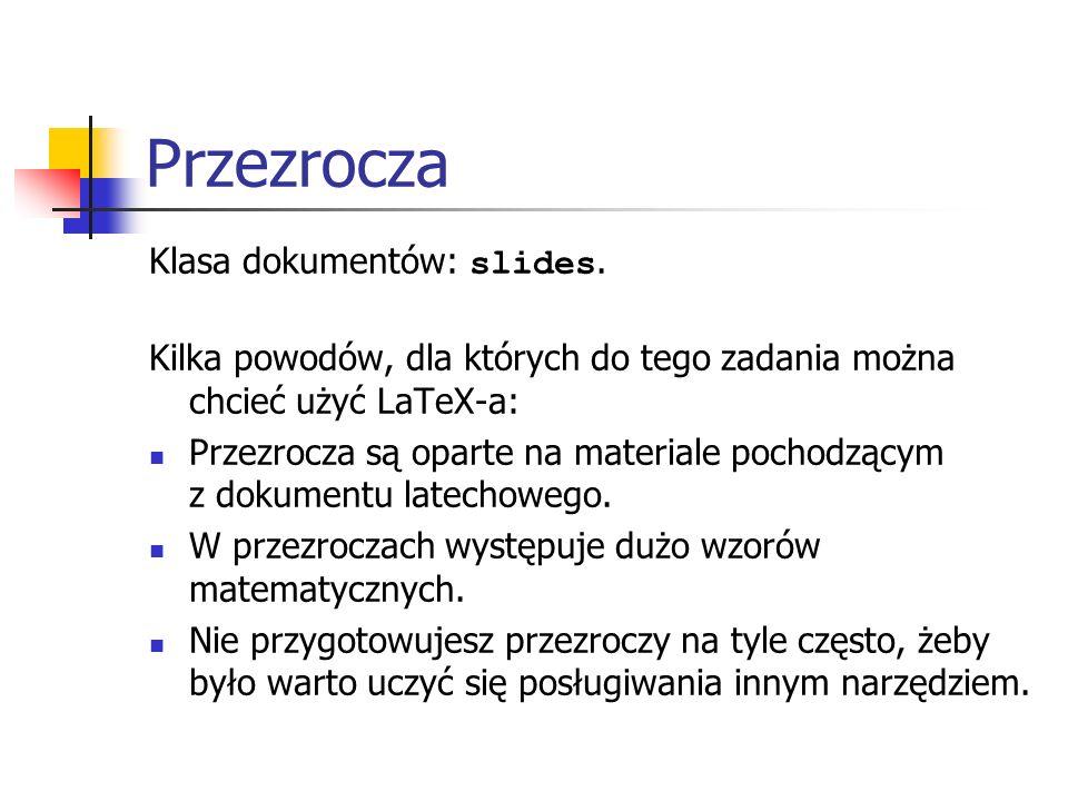 Przezrocza Klasa dokumentów: slides. Kilka powodów, dla których do tego zadania można chcieć użyć LaTeX-a: Przezrocza są oparte na materiale pochodząc