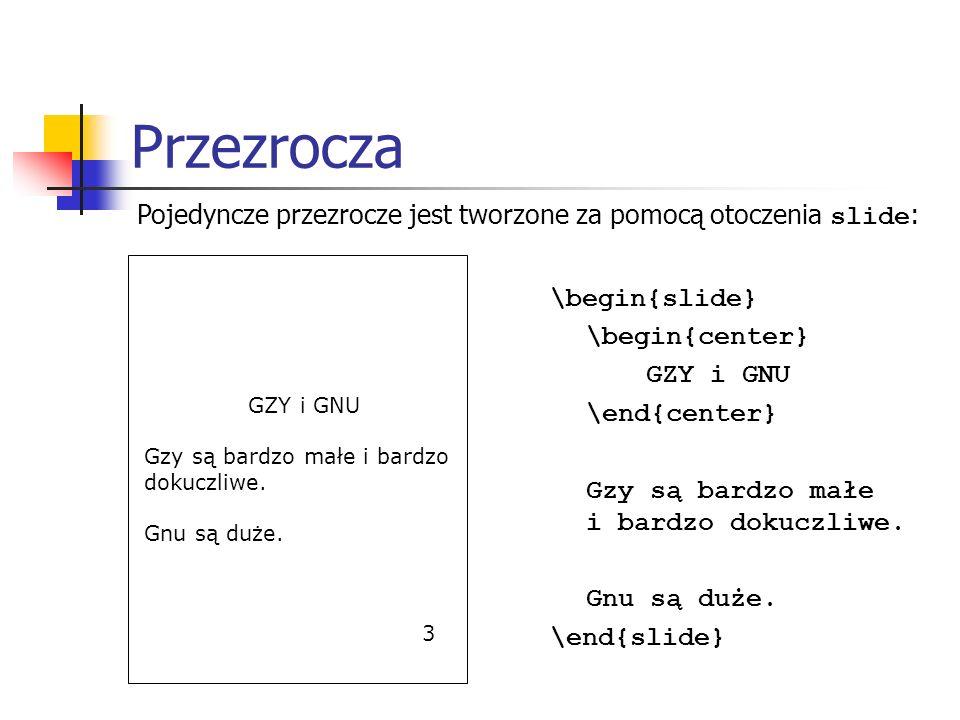 Przezrocza \begin{slide} \begin{center} GZY i GNU \end{center} Gzy są bardzo małe i bardzo dokuczliwe. Gnu są duże. \end{slide} GZY i GNU Gzy są bardz