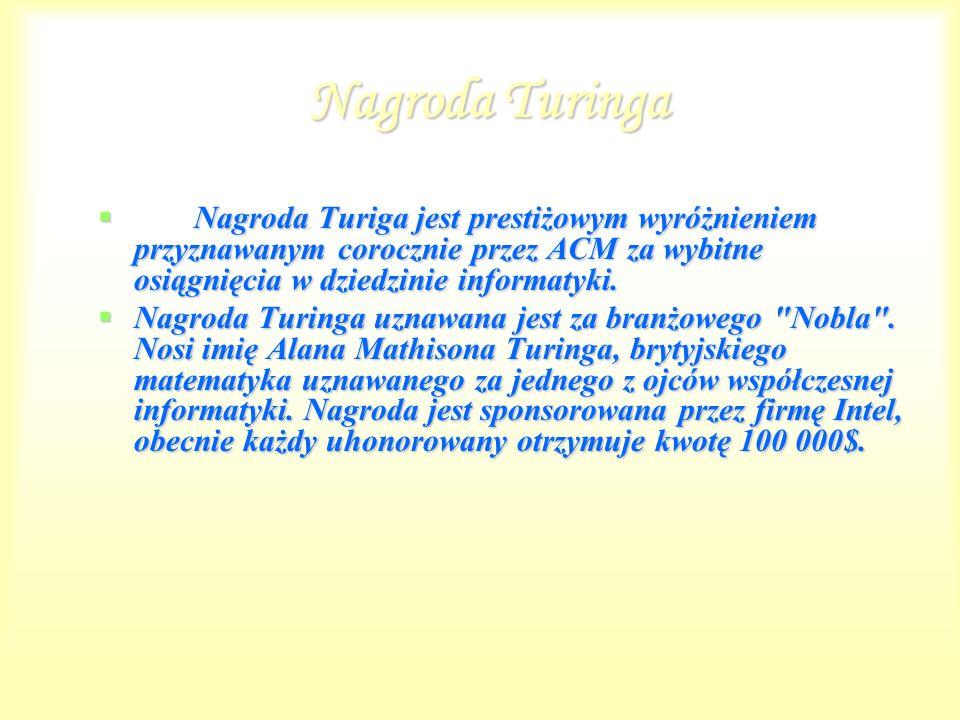 Nagroda Turinga Nagroda Turiga jest prestiżowym wyróżnieniem przyznawanym corocznie przez ACM za wybitne osiągnięcia w dziedzinie informatyki.
