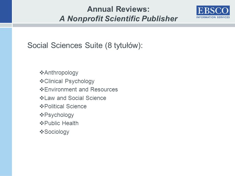 Annual Reviews: A Nonprofit Scientific Publisher Social Sciences Suite (8 tytułów): Anthropology Clinical Psychology Environment and Resources Law and Social Science Political Science Psychology Public Health Sociology