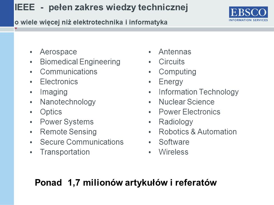 IEEE - pełen zakres wiedzy technicznej o wiele więcej niż elektrotechnika i informatyka w Aerospace Biomedical Engineering Communications Electronics Imaging Nanotechnology Optics Power Systems Remote Sensing Secure Communications Transportation Antennas Circuits Computing Energy Information Technology Nuclear Science Power Electronics Radiology Robotics & Automation Software Wireless Ponad 1,7 milionów artykułów i referatów