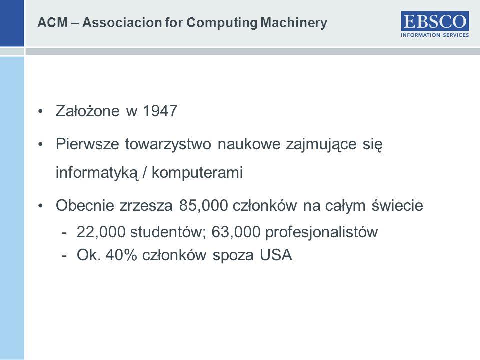 ACM – Associacion for Computing Machinery Założone w 1947 Pierwsze towarzystwo naukowe zajmujące się informatyką / komputerami Obecnie zrzesza 85,000