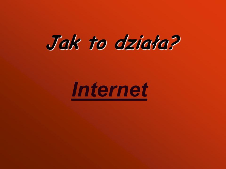 Jak to działa? Internet