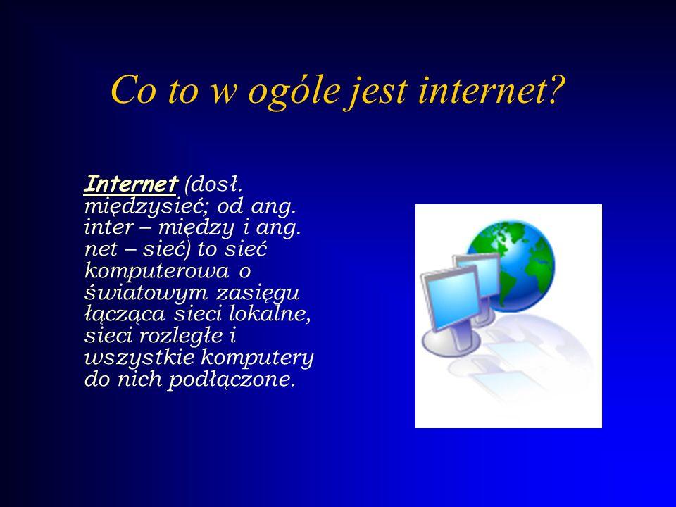Co to w ogóle jest internet? Internet ( dosł. międzysieć; od ang. inter – między i ang. net – sieć) to sieć komputerowa o światowym zasięgu łącząca si