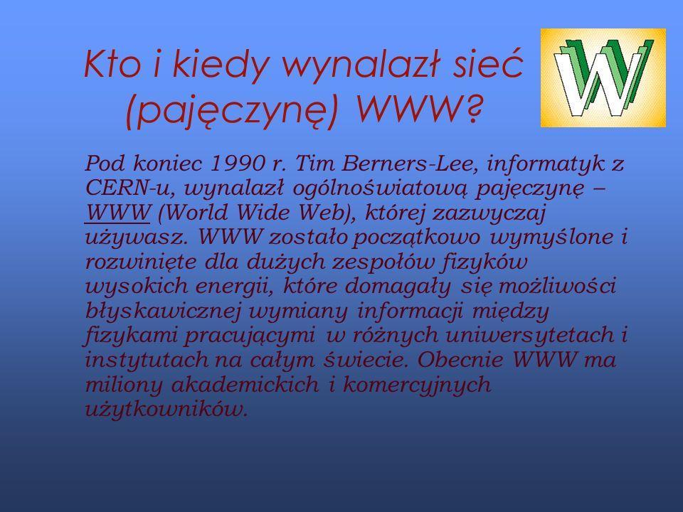 Kto i kiedy wynalazł sieć (pajęczynę) WWW? Pod koniec 1990 r. Tim Berners-Lee, informatyk z CERN-u, wynalazł ogólnoświatową pajęczynę – WWW (World Wid