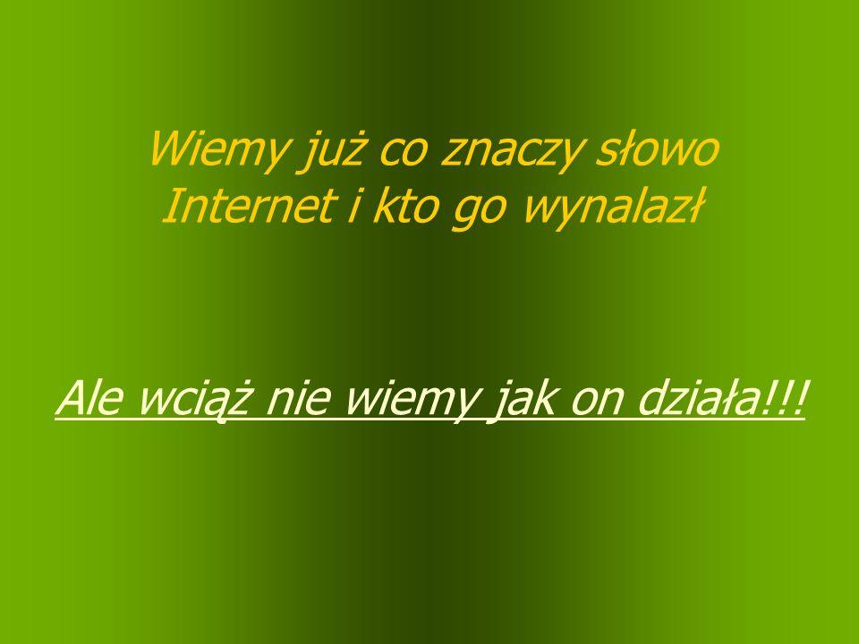 Wiemy już co znaczy słowo Internet i kto go wynalazł Ale wciąż nie wiemy jak on działa!!!