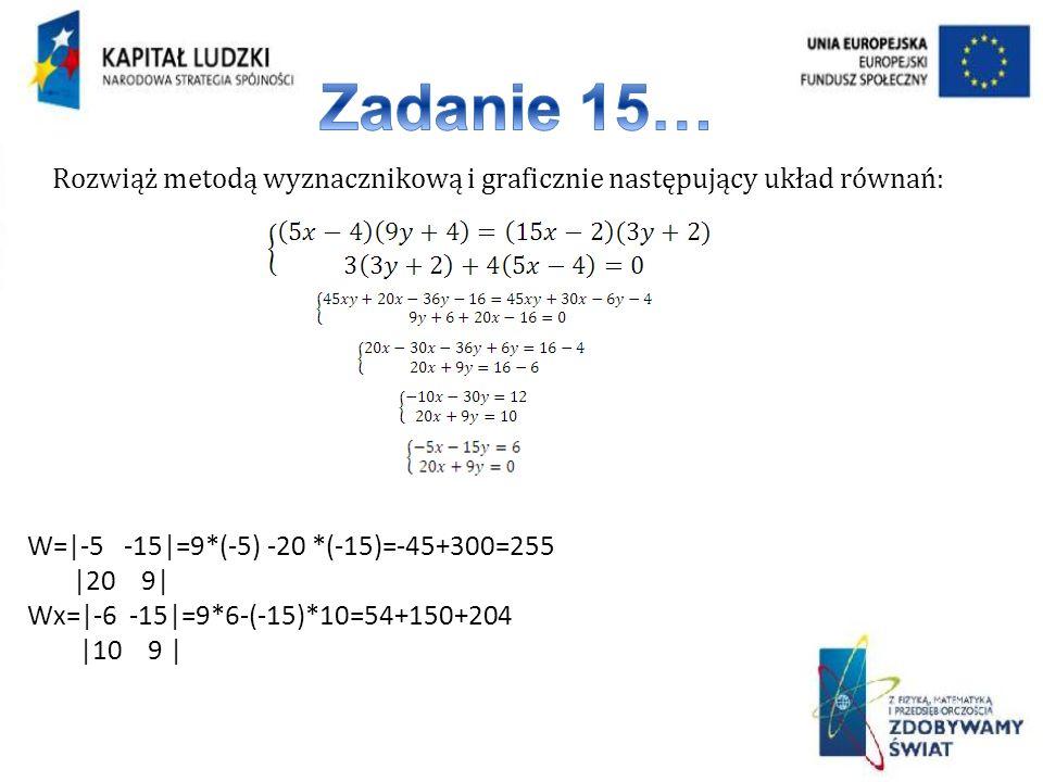 Rozwiąż metodą wyznacznikową i graficznie następujący układ równań: W=|-5 -15|=9*(-5) -20 *(-15)=-45+300=255 |20 9| Wx=|-6 -15|=9*6-(-15)*10=54+150+20