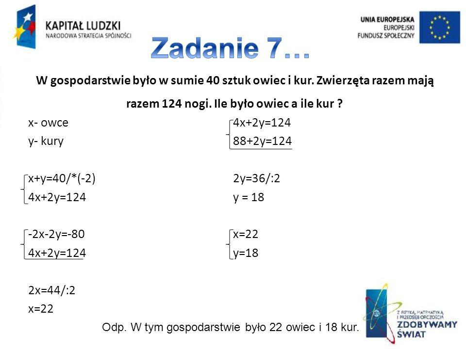 x- owce y- kury x+y=40/*(-2) 4x+2y=124 -2x-2y=-80 4x+2y=124 2x=44/:2 x=22 4x+2y=124 88+2y=124 2y=36/:2 y = 18 x=22 y=18 W gospodarstwie było w sumie 40 sztuk owiec i kur.