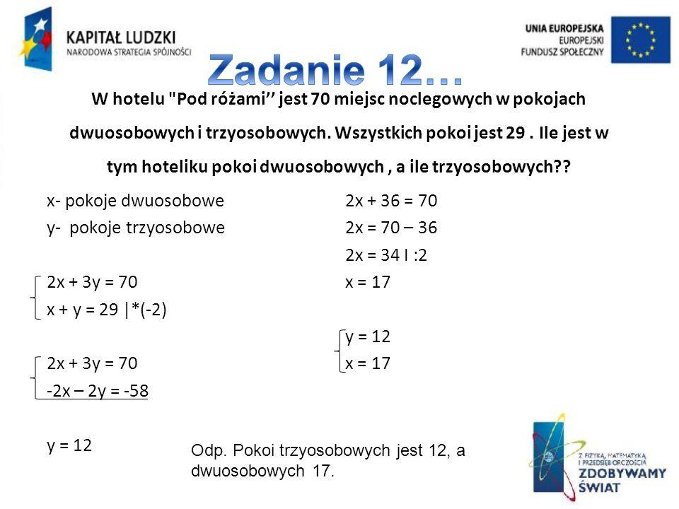 x- pokoje dwuosobowe y- pokoje trzyosobowe 2x + 3y = 70 x + y = 29  *(-2) 2x + 3y = 70 -2x – 2y = -58 y = 12 2x + 36 = 70 2x = 70 – 36 2x = 34 I :2 x = 17 y = 12 x = 17 W hotelu Pod różami jest 70 miejsc noclegowych w pokojach dwuosobowych i trzyosobowych.