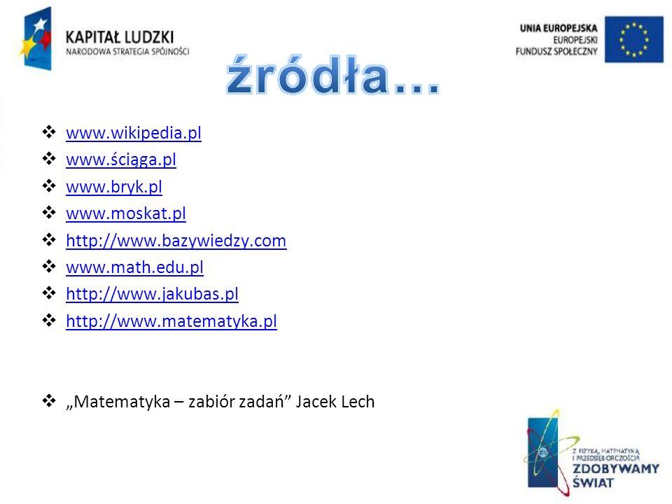 www.wikipedia.pl www.ściąga.pl www.bryk.pl www.moskat.pl http://www.bazywiedzy.com www.math.edu.pl http://www.jakubas.pl http://www.matematyka.pl Matematyka – zabiór zadań Jacek Lech