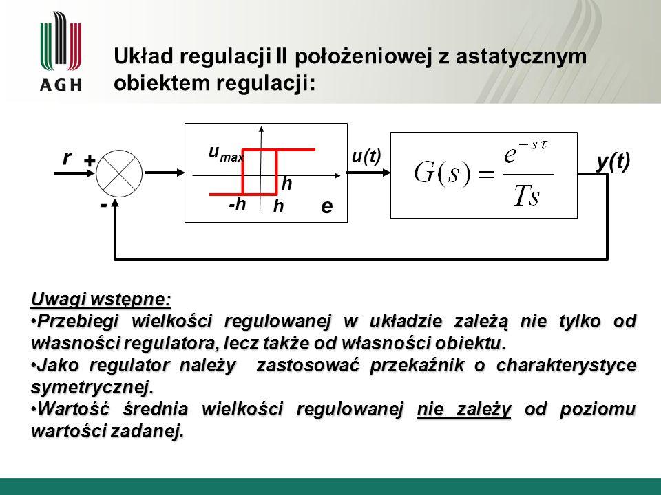 Układ regulacji II położeniowej z astatycznym obiektem regulacji: Uwagi wstępne: Przebiegi wielkości regulowanej w układzie zależą nie tylko od własno