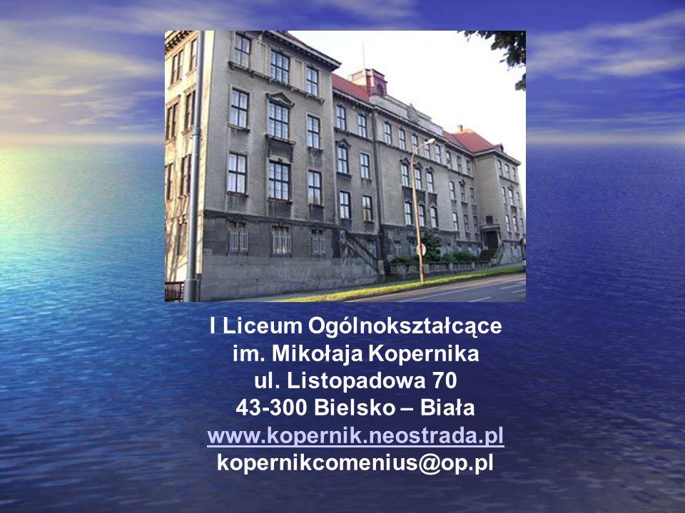 I Liceum Ogólnokształcące im. Mikołaja Kopernika ul. Listopadowa 70 43-300 Bielsko – Biała www.kopernik.neostrada.pl kopernikcomenius@op.pl www.kopern