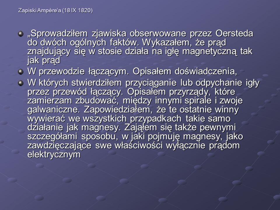 Zapiski Ampèrea (18 IX 1820) Sprowadziłem zjawiska obserwowane przez Oersteda do dwóch ogólnych faktów. Wykazałem, że prąd znajdujący się w stosie dzi