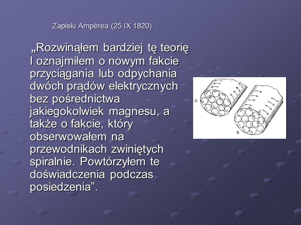 Zapiski Ampèrea (25 IX 1820) Rozwinąłem bardziej tę teorię I oznajmiłem o nowym fakcie przyciągania lub odpychania dwóch prądów elektrycznych bez pośr