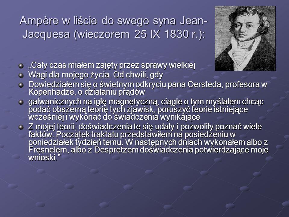 Ampère w liście do swego syna Jean- Jacquesa (wieczorem 25 IX 1830 r.): Cały czas miałem zajęty przez sprawy wielkiej Wagi dla mojego życia. Od chwili