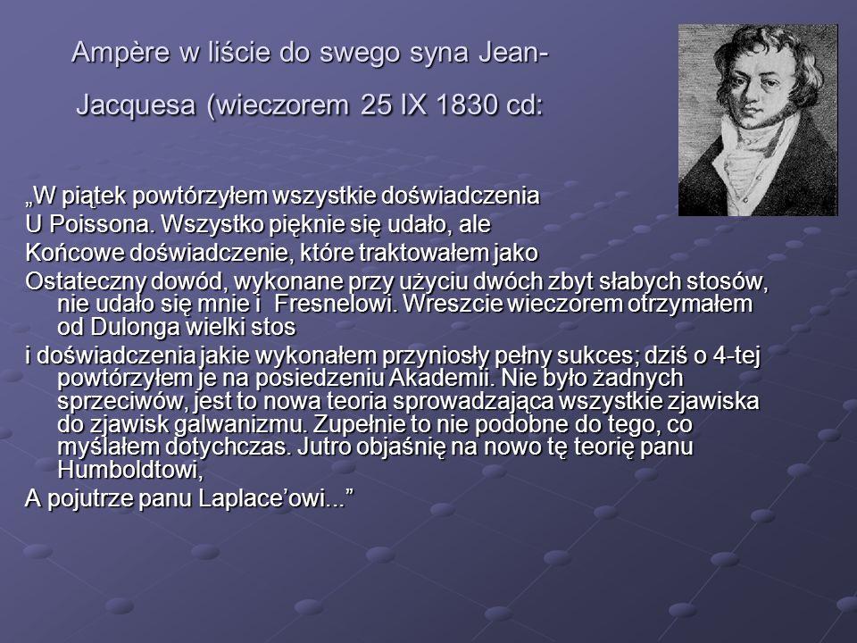 Ampère w liście do swego syna Jean- Jacquesa (wieczorem 25 IX 1830 cd: W piątek powtórzyłem wszystkie doświadczenia U Poissona. Wszystko pięknie się u