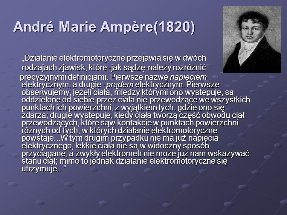 André Marie Ampère(1820) Działanie elektromotoryczne przejawia się w dwóch rodzajach zjawisk, które -jak sądzę-należy rozróżnić rodzajach zjawisk, któ