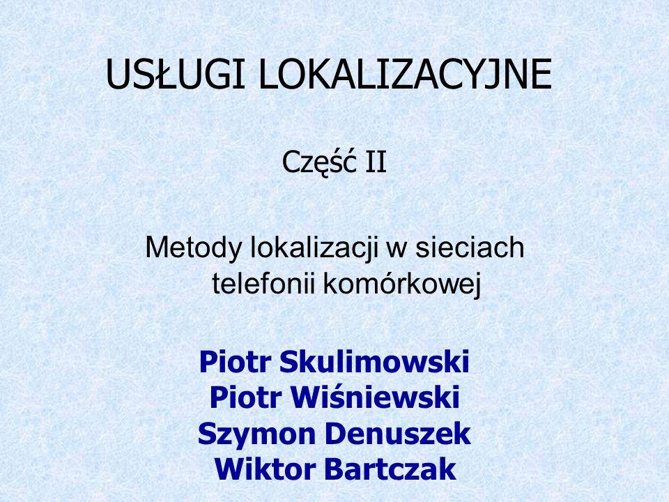 USŁUGI LOKALIZACYJNE Część II Metody lokalizacji w sieciach telefonii komórkowej Piotr Skulimowski Piotr Wiśniewski Szymon Denuszek Wiktor Bartczak