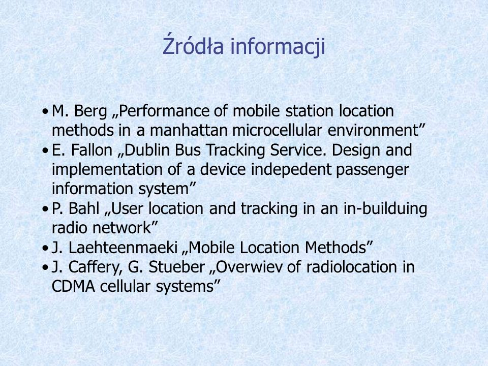Źródła informacji M. Berg Performance of mobile station location methods in a manhattan microcellular environment E. Fallon Dublin Bus Tracking Servic