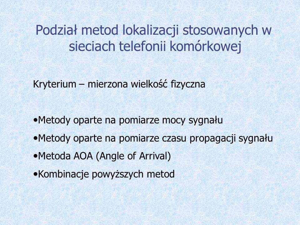 Podział metod lokalizacji stosowanych w sieciach telefonii komórkowej Kryterium – mierzona wielkość fizyczna Metody oparte na pomiarze mocy sygnału Me