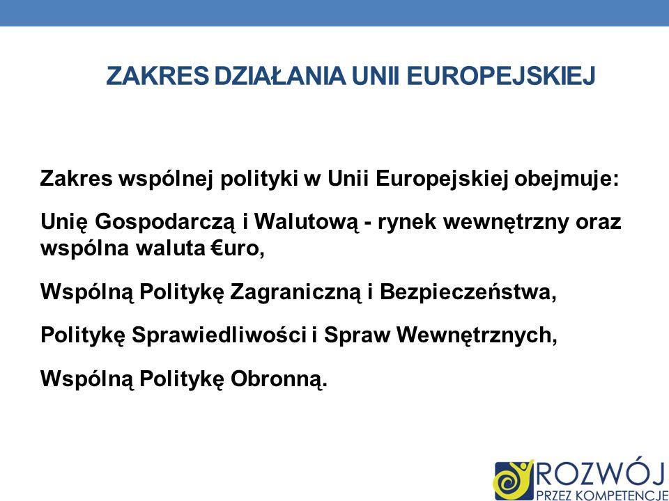 ZAKRES DZIAŁANIA UNII EUROPEJSKIEJ Zakres wspólnej polityki w Unii Europejskiej obejmuje: Unię Gospodarczą i Walutową - rynek wewnętrzny oraz wspólna