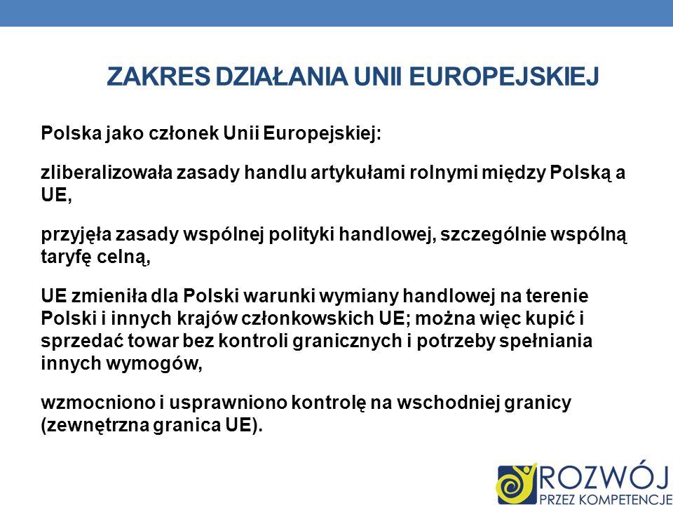ZAKRES DZIAŁANIA UNII EUROPEJSKIEJ Polska jako członek Unii Europejskiej: zliberalizowała zasady handlu artykułami rolnymi między Polską a UE, przyjęł