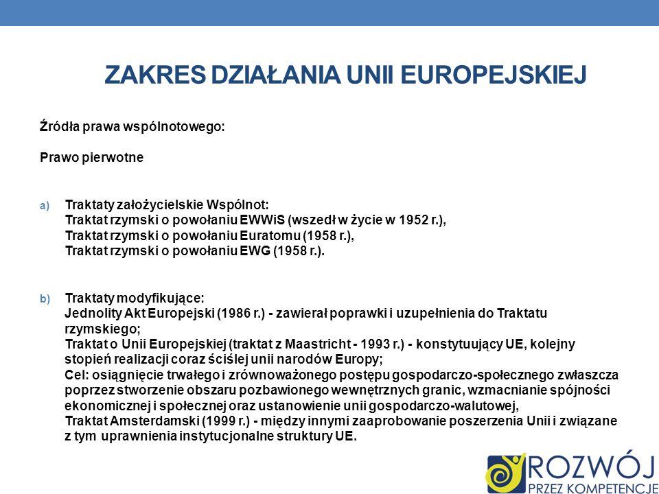 ZAKRES DZIAŁANIA UNII EUROPEJSKIEJ Źródła prawa wspólnotowego: Prawo pierwotne a) Traktaty założycielskie Wspólnot: Traktat rzymski o powołaniu EWWiS