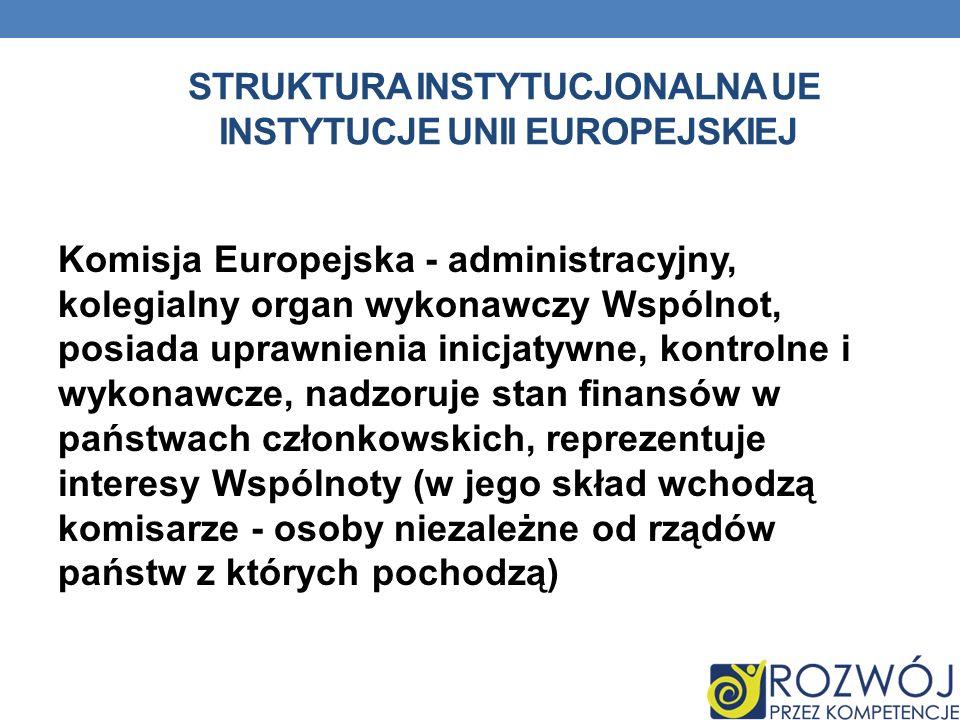 STRUKTURA INSTYTUCJONALNA UE INSTYTUCJE UNII EUROPEJSKIEJ Komisja Europejska - administracyjny, kolegialny organ wykonawczy Wspólnot, posiada uprawnie