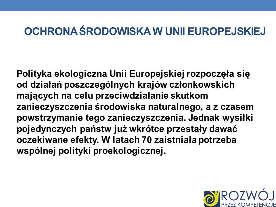 OCHRONA ŚRODOWISKA W UNII EUROPEJSKIEJ Polityka ekologiczna Unii Europejskiej rozpoczęła się od działań poszczególnych krajów członkowskich mających n